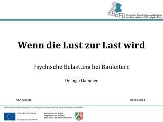 Wenn die Lust zur Last wird Psychische Belastung bei Bauleitern Dr. Ingo Dammer