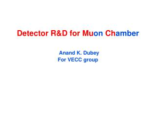 Detector R&D for  Mu on  Ch amber Anand  K.  Dubey For VECC group