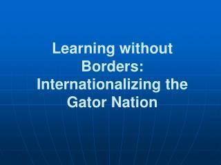 Learning without  Borders: Internationalizing the Gator  Nation