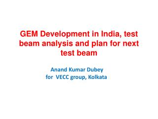 GEM Development in India, test beam analysis and plan for next test beam Anand  Kumar  Dubey