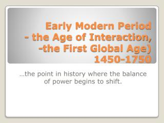 Early Modern  Period -  the Age of Interaction,  -the First  Global Age) 1450-1750