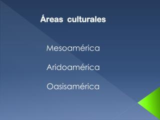 Áreas  culturales Mesoamérica Aridoamérica Oasisamérica