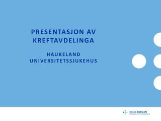 Presentasjon av Kreftavdelinga Haukeland universitetssjukehus