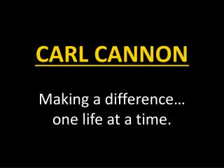 CARL CANNON Making a difference… one life at a time.