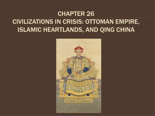 CHAPTER 26 CIVILIZATIONS IN CRISIS: OTTOMAN EMPIRE, ISLAMIC HEARTLANDS, AND QING CHINA