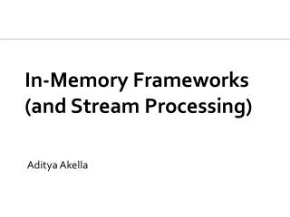 In-Memory Frameworks (and Stream Processing)