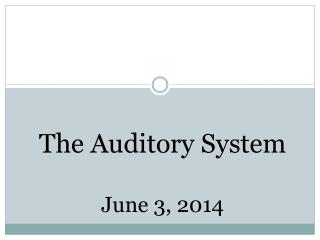 The Auditory System June 3 ,  2014