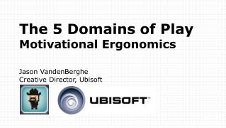 The 5 Domains of Play Motivational Ergonomics Jason VandenBerghe Creative Director,  Ubisoft