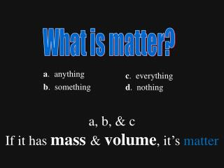 a, b, & c   If it has  mass &  volume , it's  matter