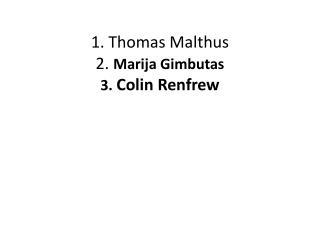 1. Thomas Malthus 2.  Marija Gimbutas 3.  Colin Renfrew