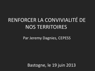 RENFORCER LA CONVIVIALITÉ DE NOS TERRITOIRES Par Jeremy Dagnies, CEPESS Bastogne, le 19 juin 2013
