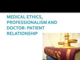 MEDICAL ETHICS, PROFESSIONALISM AND DOCTOR- PATIENT RELATIONSHIP