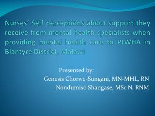 Presented by: Genesis  Chorwe-Sungani , MN-MHL , RN Nondumiso Shangase , MSc N, RNM