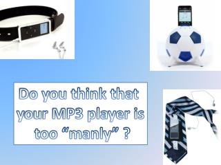 "Do you think that  y our MP3 player is  too ""manly"" ?"