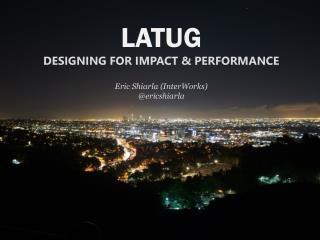 LATUG DESIGNING FOR IMPACT & PERFORMANCE Eric Shiarla ( InterWorks ) @ ericshiarla