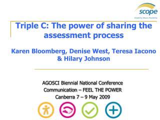 Triple C: The power of sharing the assessment process  Karen Bloomberg, Denise West, Teresa Iacono  Hilary Johnson