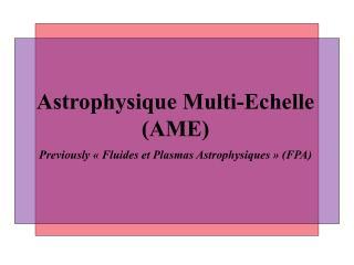 Astrophysique Multi-Echelle (AME) Previously «Fluides et Plasmas Astrophysiques» (FPA)