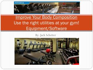 Improve Your Body  Composition Use the right utilities at your gym! Equipment/Software
