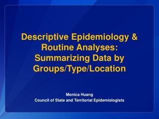 Descriptive Epidemiology & Routine Analyses: Summarizing Data  by  Groups/Type/Location