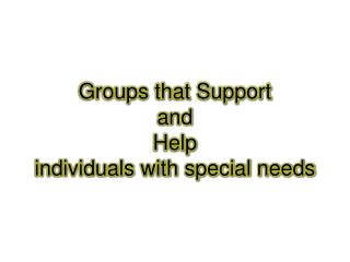 Groups that Support  and Help  individuals with special needs