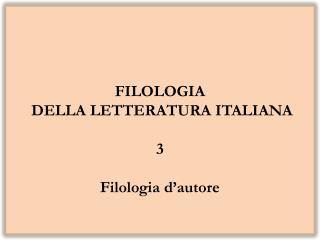 FILOLOGIA  DELLA LETTERATURA ITALIANA 3 Filologia d'autore