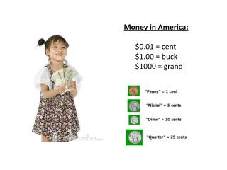 Money in America: 	$0.01 = cent $1.00 = buck $1000 = grand