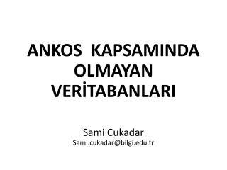 ANKOS   KAPSAMINDA OLMAYAN VERİTABANLARI Sami Cukadar Sami.cukadar@bilgi.edu.tr