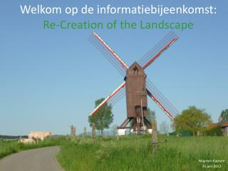 Welkom op de informatiebijeenkomst: Re- Creation  of the  Landscape