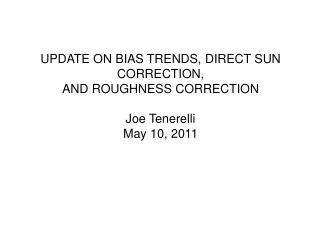 UPDATE ON BIAS TRENDS, DIRECT SUN CORRECTION, AND ROUGHNESS CORRECTION Joe  Tenerelli May 10, 2011