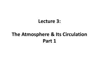 Lecture 3 : The Atmosphere & Its  Circulation Part 1