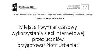 Miejsce i wymiar czasowy wykorzystania sieci internetowej przez uczniów przygotował Piotr Urbaniak