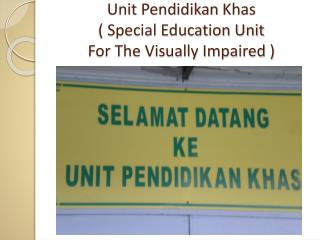 Unit  Pendidikan Khas ( Special  Education Unit  For The Visually Impaired  )