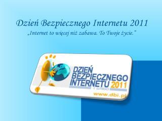 """Dzień Bezpiecznego Internetu 2011  """"Internet to więcej niż zabawa. To Twoje życie."""""""