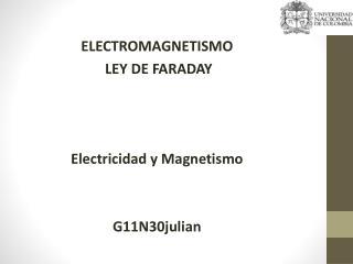 ELECTROMAGNETISMO   LEY DE FARADAY Electricidad  y Magnetismo G11N30julian