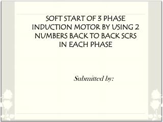 SOFT START OF 3 PHASE INDUCTION MOTOR BY USING 2 NUMBERS BACK TO BACK SCRS IN EACH PHASE