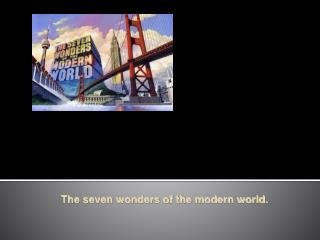The seven wonders of the modern world.