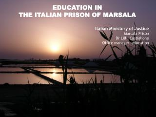EDUCATION IN  THE ITALIAN PRISON OF MARSALA Italian Ministery of Justice Marsala  Prison