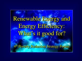Renewable Energy and Energy Efficiency: What s it good for  4th Poverty Reduction Strategy Forum
