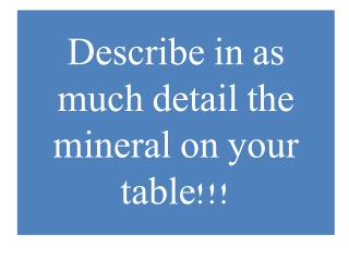 Describe in as much detail the mineral on your table!!!