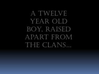 A twelve year old boy, raised apart from the clans…