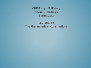 GHIST 225: US History Kevin R. Hardwick Spring 2012 LECTURE  09 The  First American Constitutions