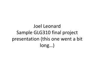 Joel  Leonard Sample GLG310 final project presentation (this one went a bit long…)