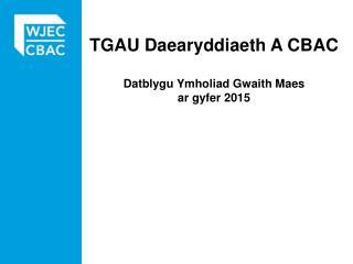 TGAU  Daearyddiaeth  A CBAC Datblygu Ymholiad Gwaith Maes ar gyfer  2015