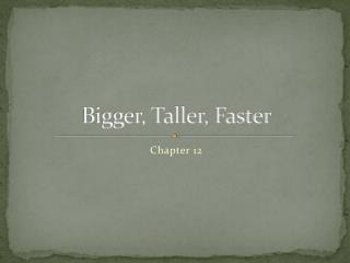 Bigger, Taller, Faster