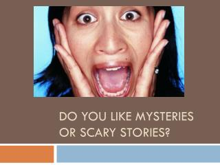 Do you like mysteries or scary stories?