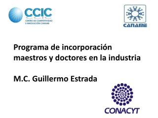 Programa de incorporación maestros y doctores en la industria M.C. Guillermo Estrada