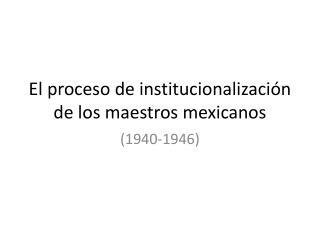 El proceso de institucionalización de los maestros mexicanos