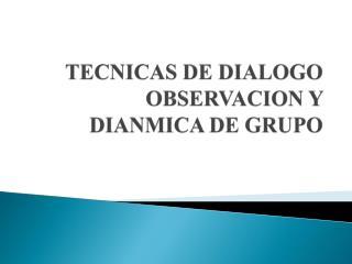 TECNICAS DE DIALOGO  OBSERVACION Y DIANMICA DE GRUPO