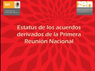 Estatus de los acuerdos derivados de la Primera Reunión Nacional