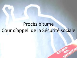 Procès  bitume Cour d'appel  de la Sécurité sociale